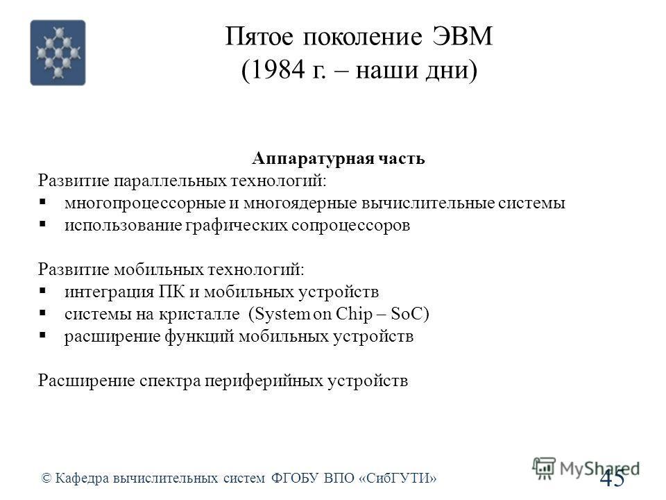 Пятое поколение ЭВМ (1984 г. – наши дни) © Кафедра вычислительных систем ФГОБУ ВПО «СибГУТИ» 45 Аппаратурная часть Развитие параллельных технологий: многопроцессорные и многоядерные вычислительные системы использование графических сопроцессоров Разви