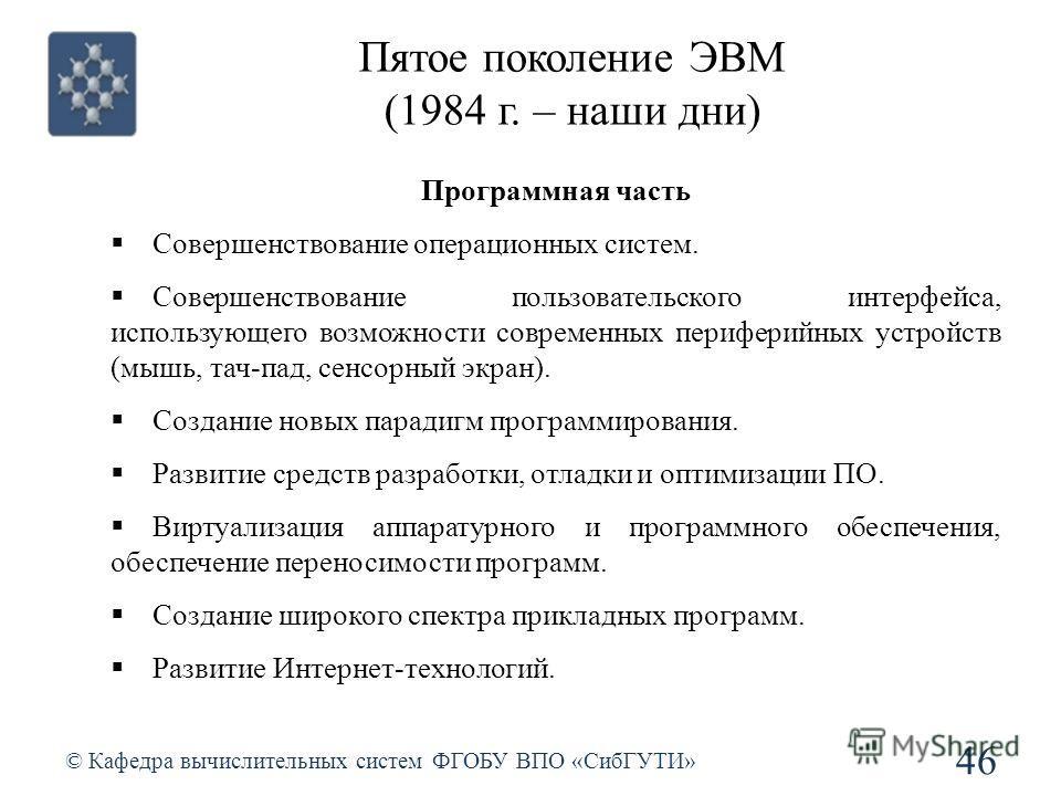 Пятое поколение ЭВМ (1984 г. – наши дни) © Кафедра вычислительных систем ФГОБУ ВПО «СибГУТИ» 46 Программная часть Совершенствование операционных систем. Совершенствование пользовательского интерфейса, использующего возможности современных периферийны