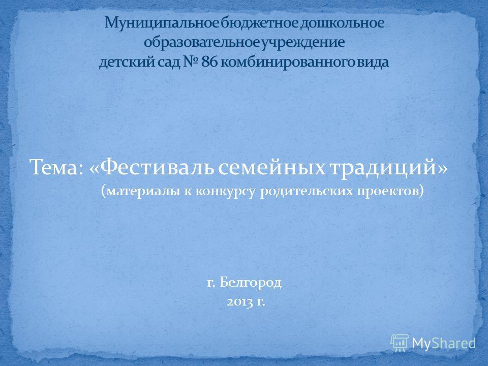 Тема: « Фестиваль семейных традиций » (материалы к конкурсу родительских проектов) г. Белгород 2013 г.