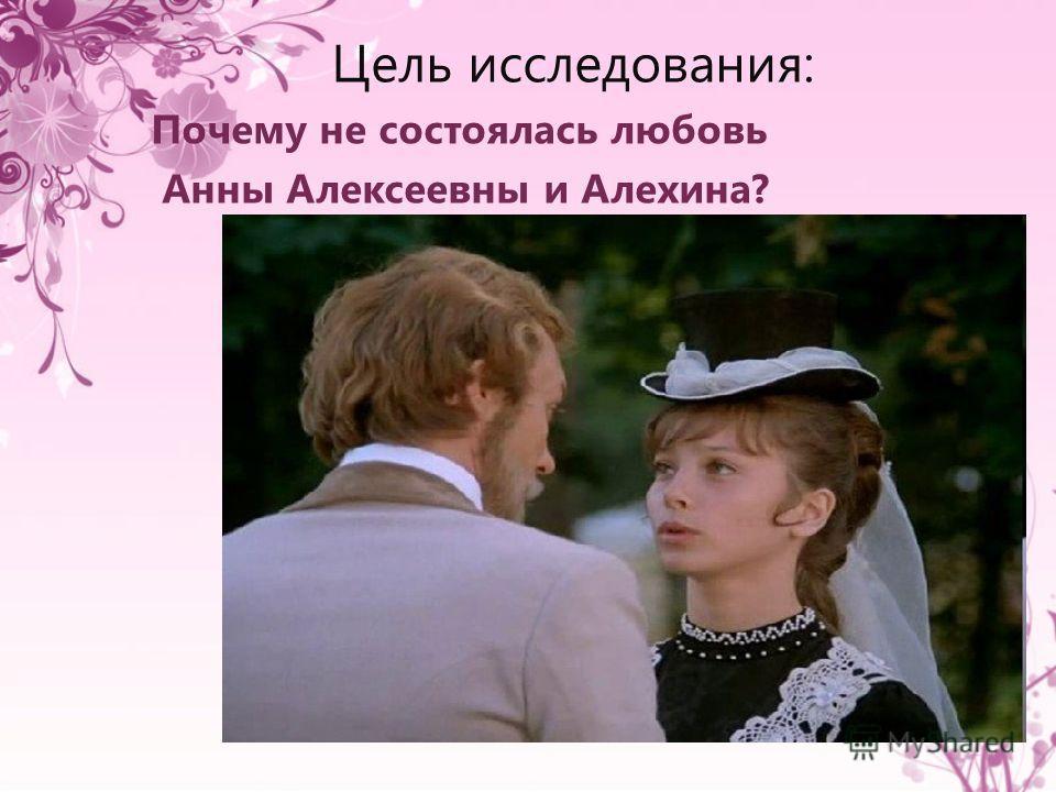 Цель исследования: Почему не состоялась любовь Анны Алексеевны и Алехина?
