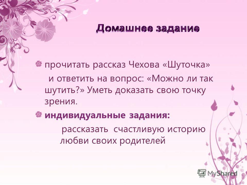 прочитать рассказ Чехова «Шуточка» и ответить на вопрос: «Можно ли так шутить?» Уметь доказать свою точку зрения. индивидуальные задания: рассказать счастливую историю любви своих родителей