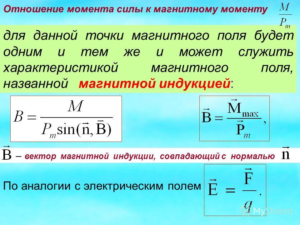 для данной точки магнитного поля будет одним и тем же и может служить характеристикой магнитного поля, названной магнитной индукцией: – вектор магнитной индукции, совпадающий с нормалью Отношение момента силы к магнитному моменту По аналогии с электр