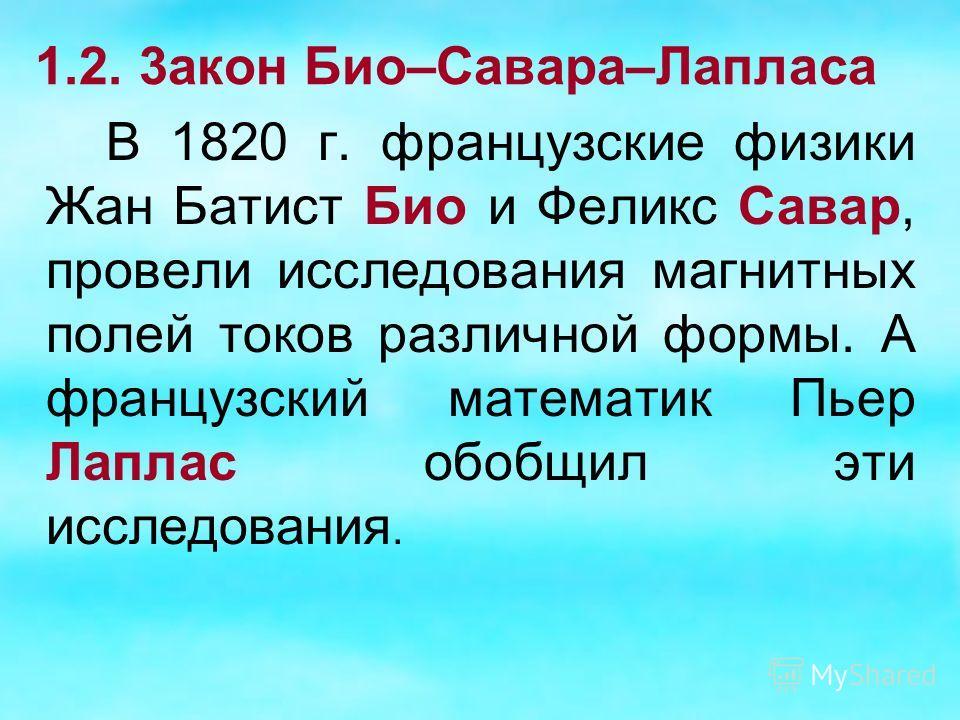 1.2. 3акон Био–Савара–Лапласа В 1820 г. французские физики Жан Батист Био и Феликс Савар, провели исследования магнитных полей токов различной формы. А французский математик Пьер Лаплас обобщил эти исследования.