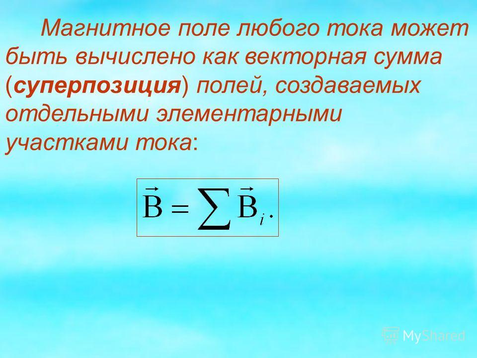 Магнитное поле любого тока может быть вычислено как векторная сумма (суперпозиция) полей, создаваемых отдельными элементарными участками тока: