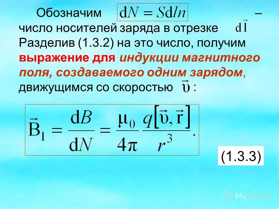 Обозначим – число носителей заряда в отрезке Разделив (1.3.2) на это число, получим выражение для индукции магнитного поля, создаваемого одним зарядом, движущимся со скоростью : (1.3.3)