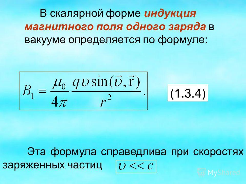 В скалярной форме индукция магнитного поля одного заряда в вакууме определяется по формуле: (1.3.4) Эта формула справедлива при скоростях заряженных частиц
