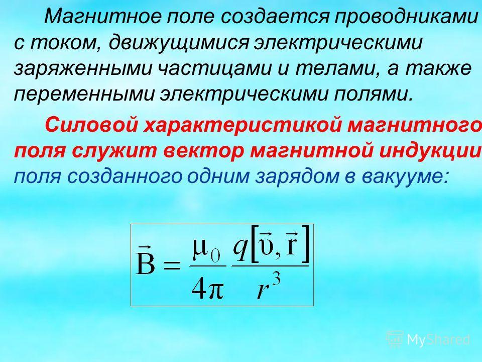 Магнитное поле создается проводниками с током, движущимися электрическими заряженными частицами и телами, а также переменными электрическими полями. Силовой характеристикой магнитного поля служит вектор магнитной индукции поля созданного одним зарядо