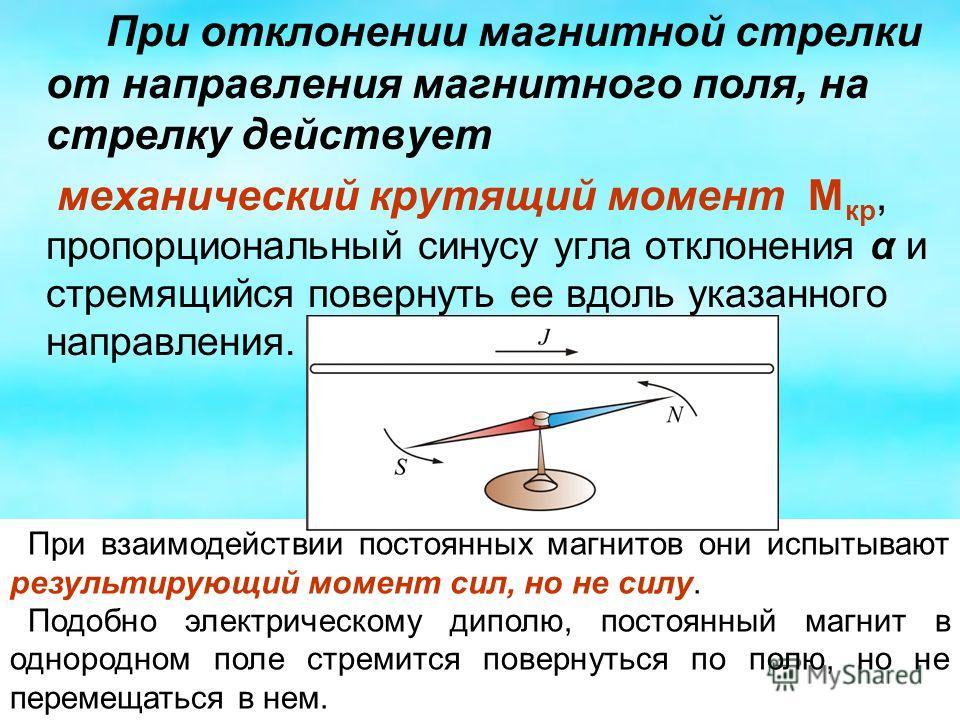 При отклонении магнитной стрелки от направления магнитного поля, на стрелку действует механический крутящий момент М кр, пропорциональный синусу угла отклонения α и стремящийся повернуть ее вдоль указанного направления. При взаимодействии постоянных