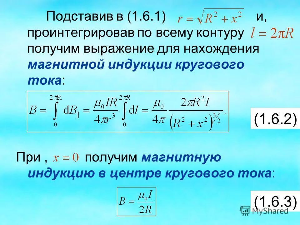 Подставив в (1.6.1) и, проинтегрировав по всему контуру получим выражение для нахождения магнитной индукции кругового тока: При, получим магнитную индукцию в центре кругового тока: (1.6.2) (1.6.3)