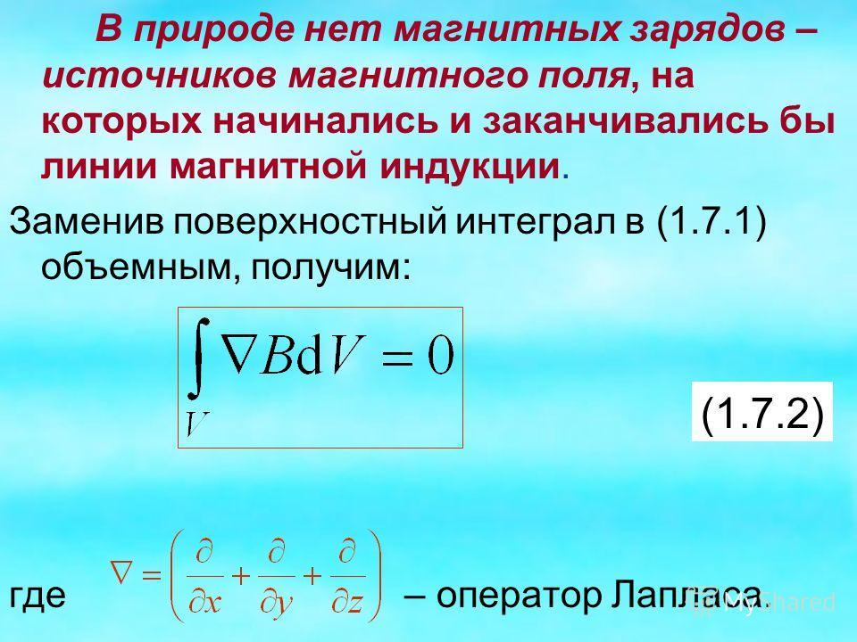 В природе нет магнитных зарядов – источников магнитного поля, на которых начинались и заканчивались бы линии магнитной индукции. Заменив поверхностный интеграл в (1.7.1) объемным, получим: где – оператор Лапласа. (1.7.2)