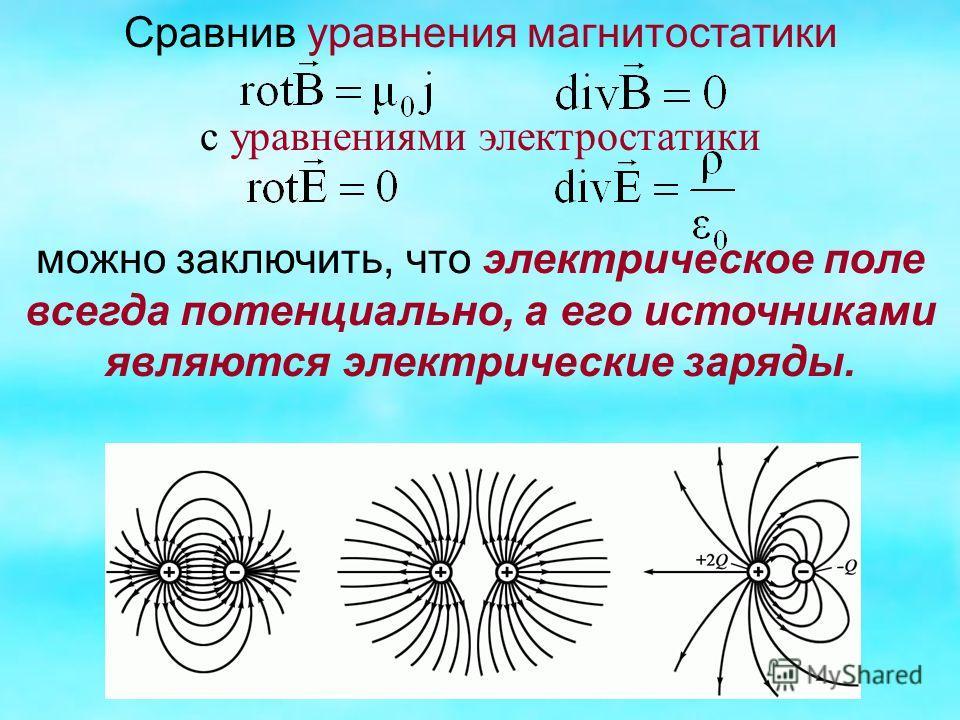 Сравнив уравнения магнитостатики с уравнениями электростатики можно заключить, что электрическое поле всегда потенциально, а его источниками являются электрические заряды.