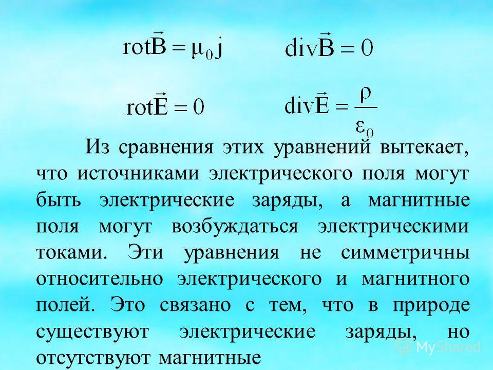 Из сравнения этих уравнений вытекает, что источниками электрического поля могут быть электрические заряды, а магнитные поля могут возбуждаться электрическими токами. Эти уравнения не симметричны относительно электрического и магнитного полей. Это свя