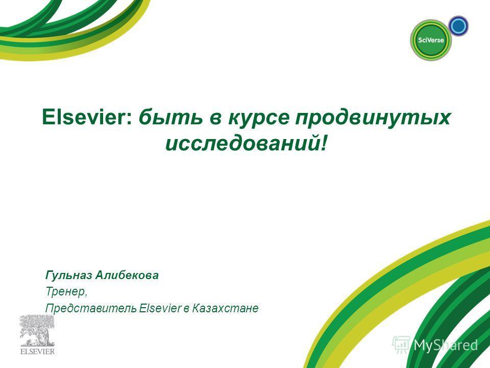Elsevier: быть в курсе продвинутых исследований! Гульназ Алибекова Тренер, Представитель Elsevier в Казахстане