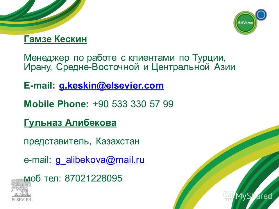 Гамзе Кескин Менеджер по работе с клиентами по Турции, Ирану, Средне-Восточной и Центральной Азии E-mail: g.keskin@elsevier.com Mobile Phone: +90 533 330 57 99 Гульназ Алибекова представитель, Казахстан e-mail: g_alibekova@mail.ru моб тел: 8702122809