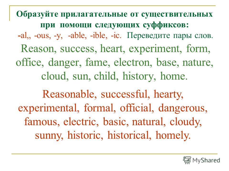 Образуйте прилагательные от существительных при помощи следующих суффиксов: -al,, -ous, -у, -able, -ible, -ic. Переведите пары слов. Reason, success, heart, experiment, form, office, danger, fame, electron, base, nature, cloud, sun, child, history, h