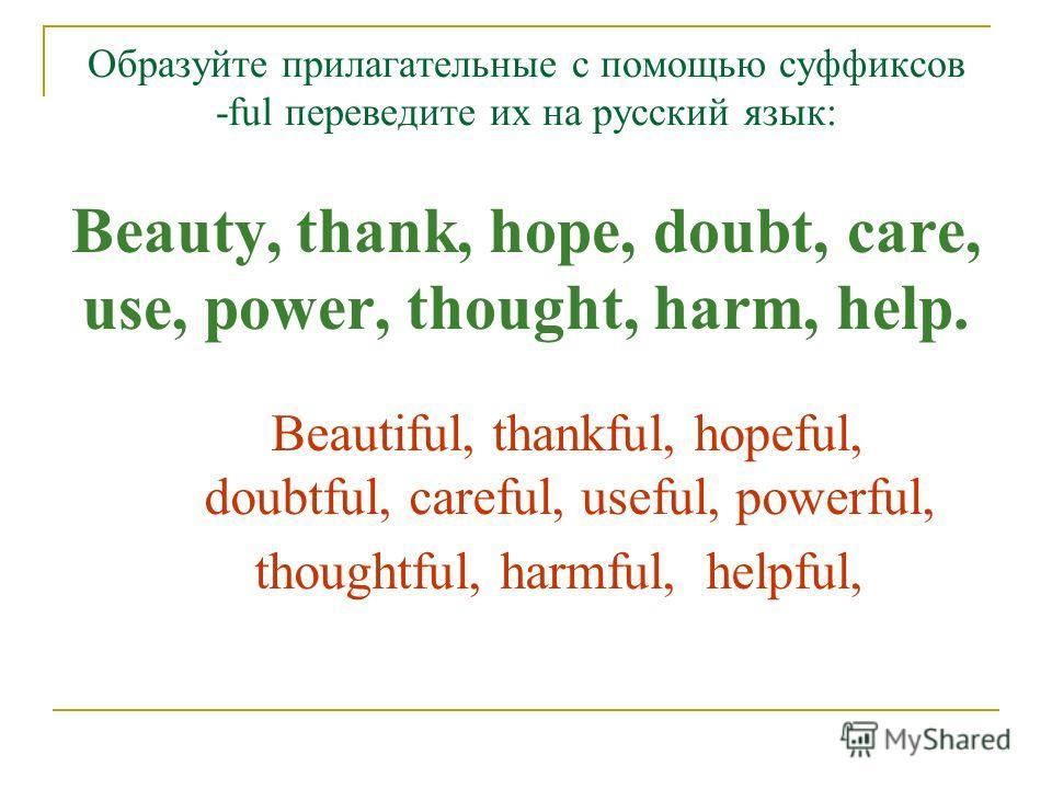 Образуйте прилагательные с помощью суффиксов -ful переведите их на русский язык: Beauty, thank, hope, doubt, care, use, power, thought, harm, help. Beautiful, thankful, hopeful, doubtful, careful, useful, powerful, thoughtful, harmful, helpful,