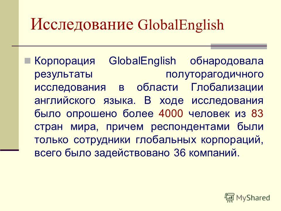 Исследование GlobalEnglish Корпорация GlobalEnglish обнародовала результаты полуторагодичного исследования в области Глобализации английского языка. В ходе исследования было опрошено более 4000 человек из 83 стран мира, причем респондентами были толь