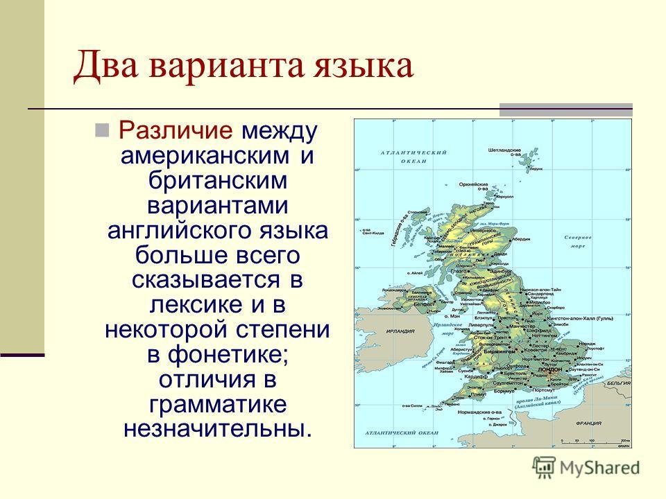 Два варианта языка Различие между американским и британским вариантами английского языка больше всего сказывается в лексике и в некоторой степени в фонетике; отличия в грамматике незначительны.