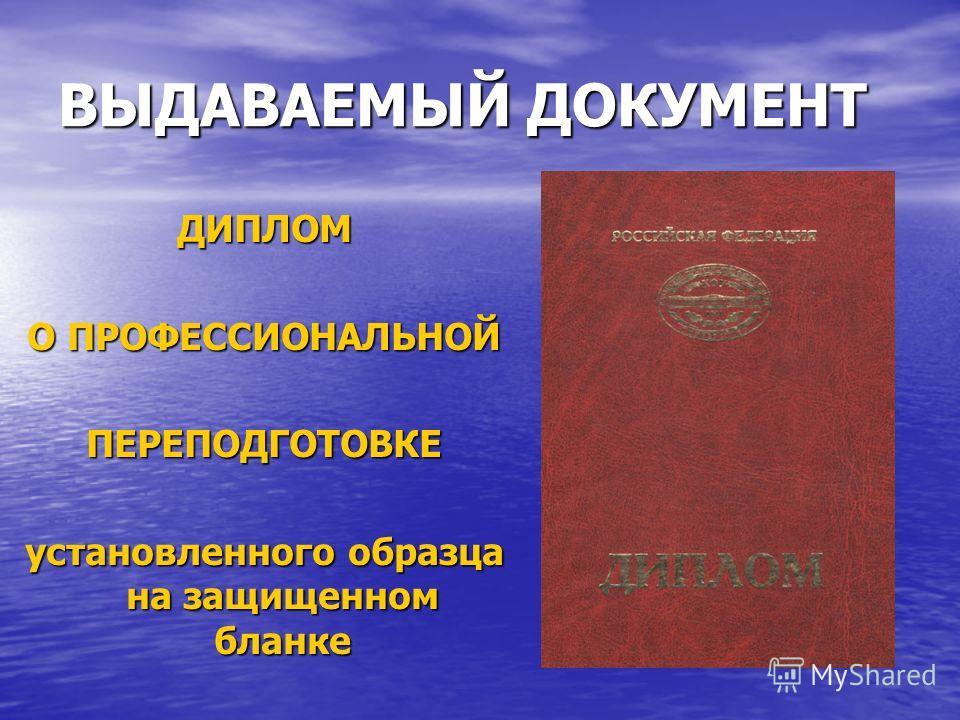 ВЫДАВАЕМЫЙ ДОКУМЕНТ ДИПЛОМ О ПРОФЕССИОНАЛЬНОЙ ПЕРЕПОДГОТОВКЕ установленного образца на защищенном бланке
