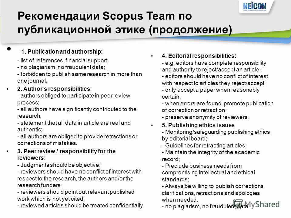 Рекомендации Scopus Team по публикационной этике (продолжение) 1. Publication and authorship: - list of references, financial support; - no plagiarism, no fraudulent data; - forbidden to publish same research in more than one journal. 2. Author's res