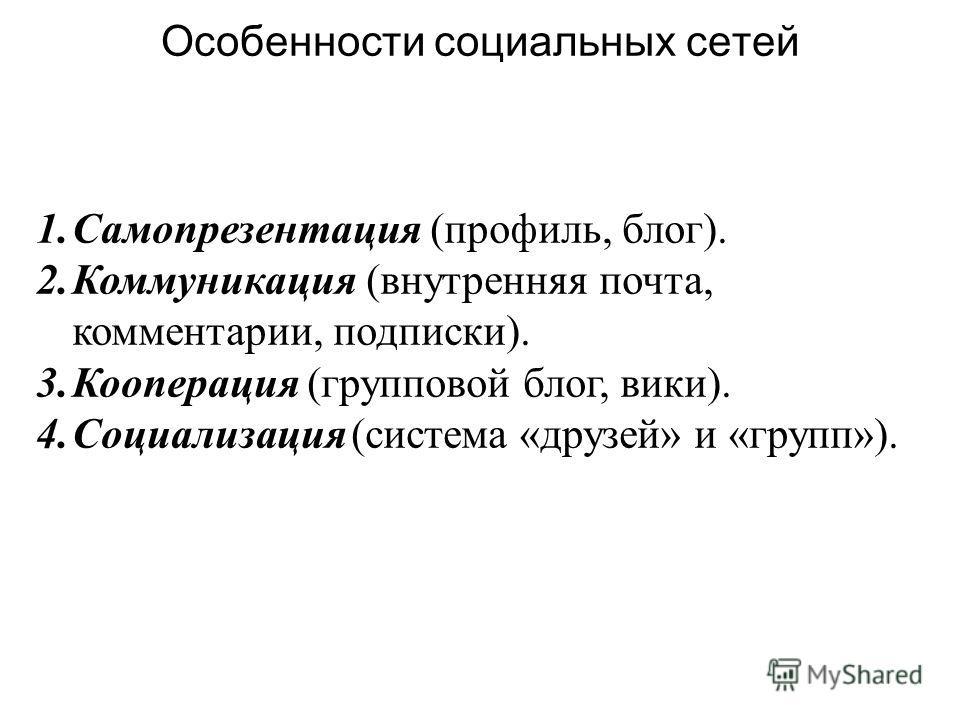 Особенности социальных сетей 1.Самопрезентация (профиль, блог). 2.Коммуникация (внутренняя почта, комментарии, подписки). 3.Кооперация (групповой блог, вики). 4.Социализация (система «друзей» и «групп»).