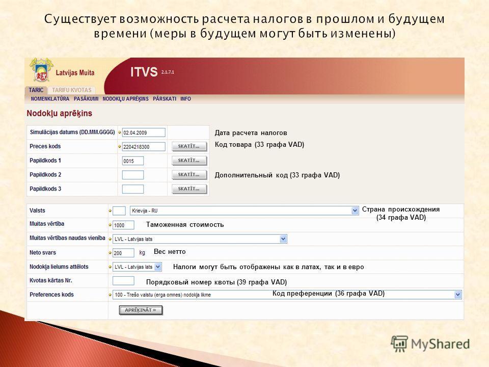 Дата расчета налогов Код товара (33 графа VAD) Дополнительный код (33 графа VAD) Страна происхождения (34 графа VAD) Налоги могут быть отображены как в латах, так и в евро Порядковый номер квоты (39 графа VAD) Код преференции (36 графа VAD) Таможенна