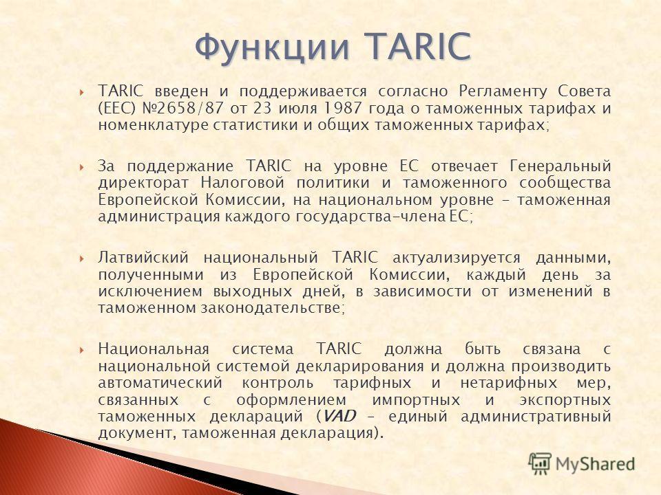 TARIC введен и поддерживается согласно Регламенту Совета (ЕЕС) 2658/87 от 23 июля 1987 года о таможенных тарифах и номенклатуре статистики и общих таможенных тарифах; За поддержание TARIC на уровне ЕС отвечает Генеральный директорат Налоговой политик