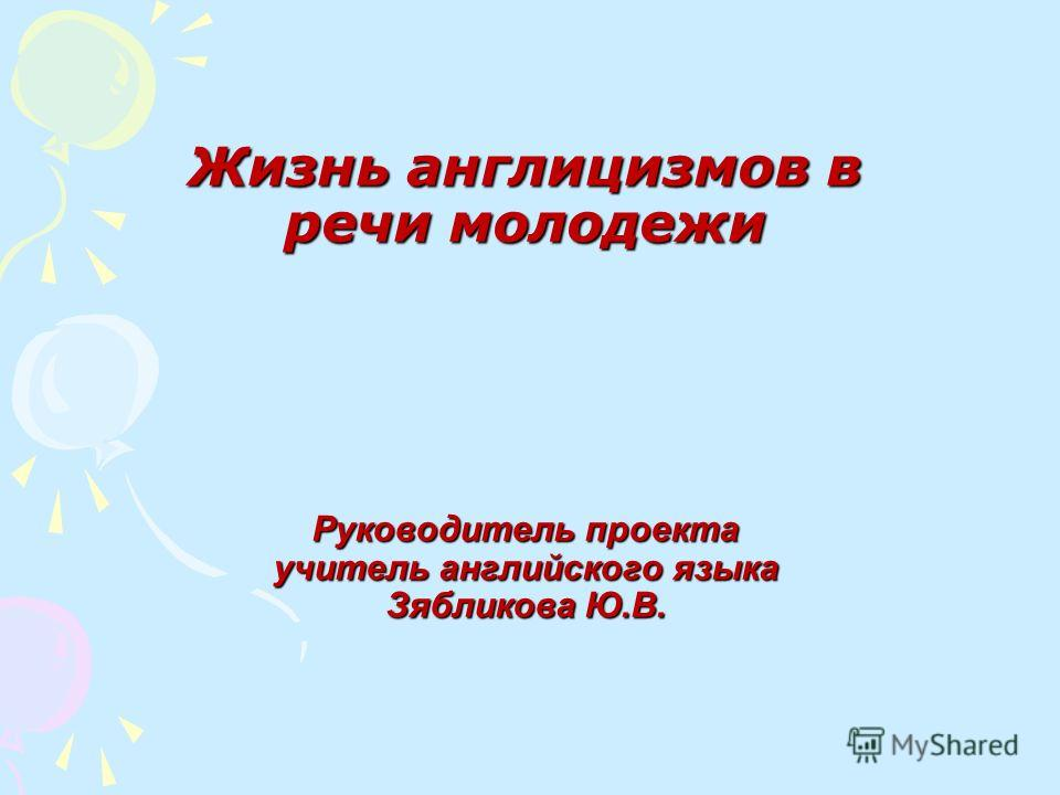 Жизнь англицизмов в речи молодежи Руководитель проекта учитель английского языка Зябликова Ю.В.