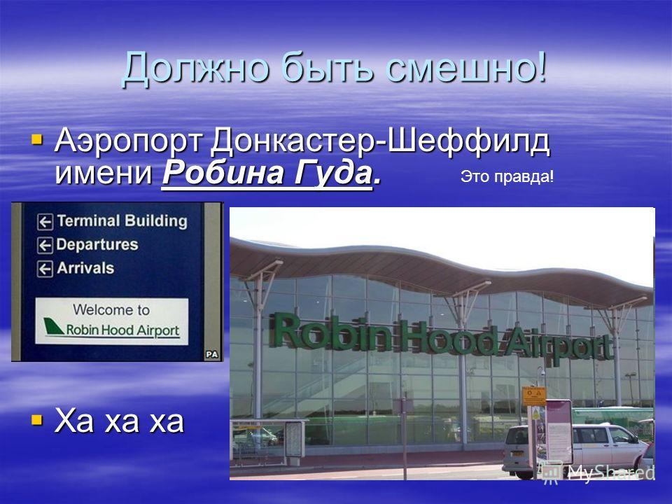 Должно быть смешно! Аэропорт Донкастер-Шеффилд имени Робина Гуда. Аэропорт Донкастер-Шеффилд имени Робина Гуда. Ха ха ха Ха ха ха Это правда!