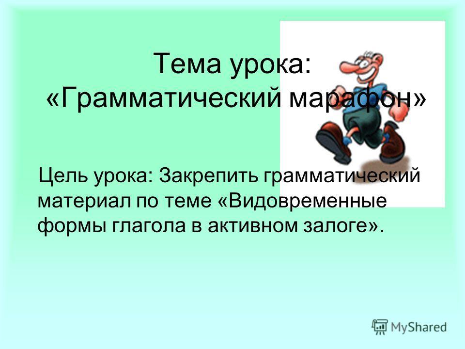 Тема урока: «Грамматический марафон» Цель урока: Закрепить грамматический материал по теме «Видовременные формы глагола в активном залоге».
