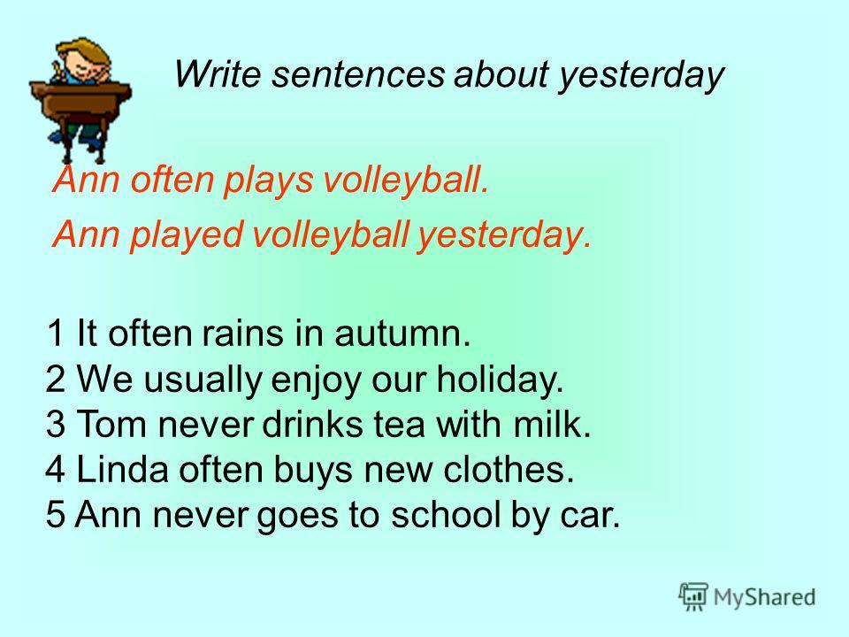 Ann often plays volleyball. Ann played volleyball yesterday. Write sentences about yesterday 1 It often rains in autumn. 2 We usually enjoy our holiday. 3 Tom never drinks tea with milk. 4 Linda often buys new clothes. 5 Ann never goes to school by c
