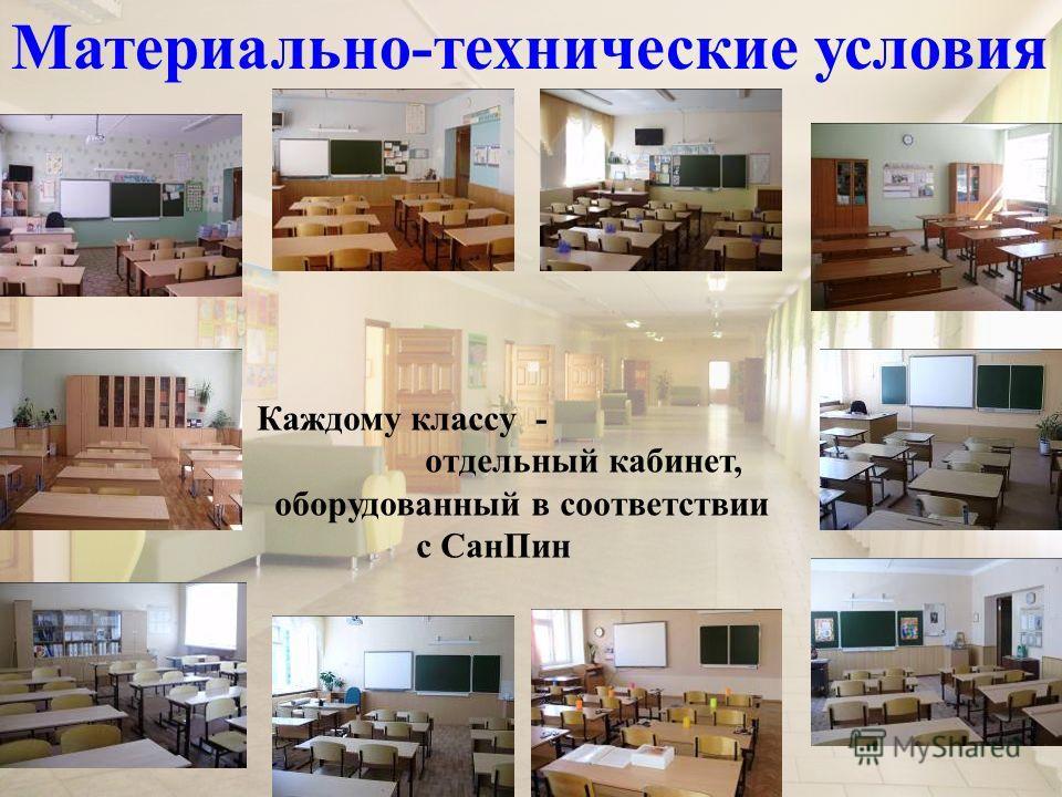 Материально-технические условия Каждому классу - отдельный кабинет, оборудованный в соответствии с СанПин