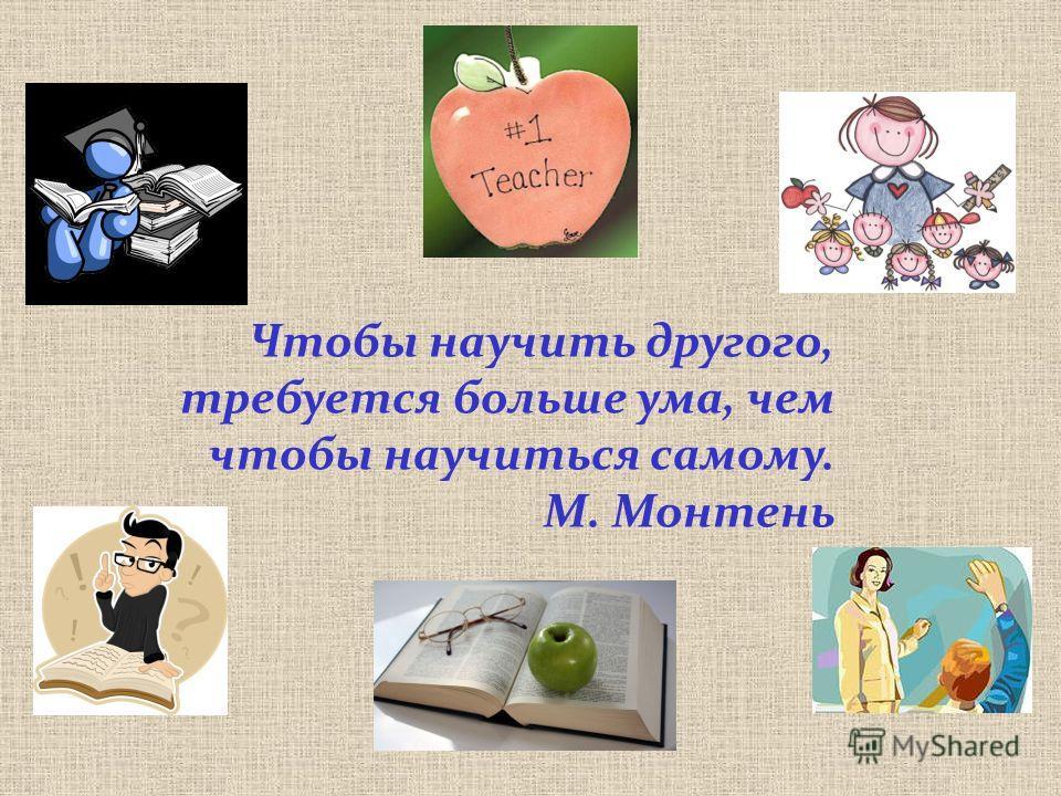 Чтобы научить другого, требуется больше ума, чем чтобы научиться самому. М. Монтень