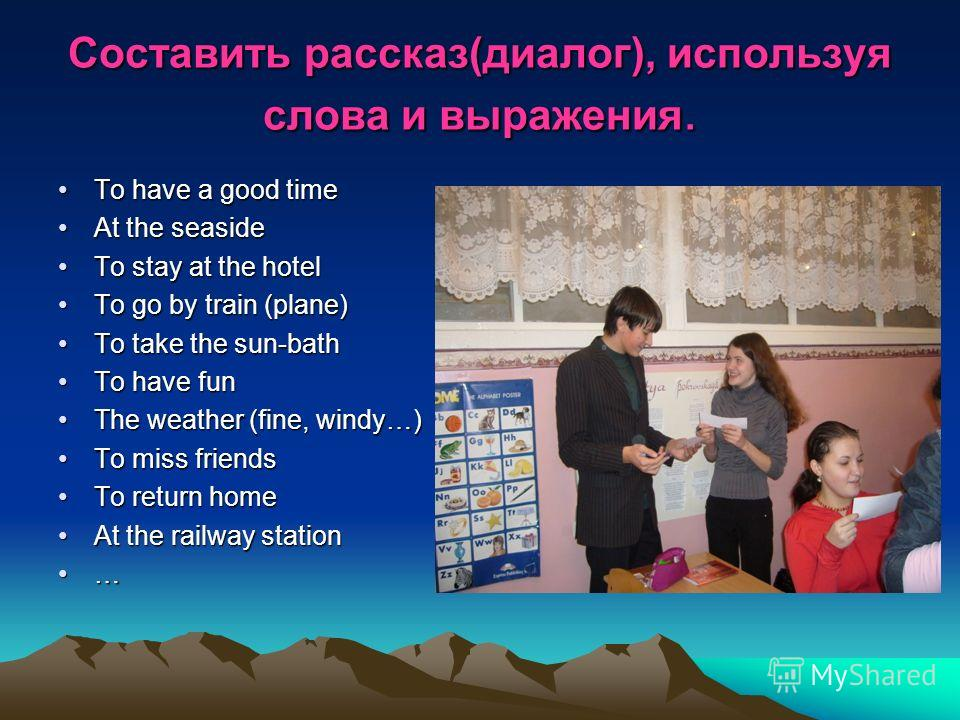 Составить рассказ(диалог), используя слова и выражения. To have a good timeTo have a good time At the seasideAt the seaside To stay at the hotelTo stay at the hotel To go by train (plane)To go by train (plane) To take the sun-bathTo take the sun-bath
