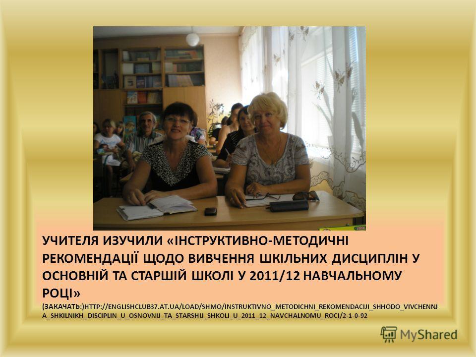 УЧИТЕЛЯ ИЗУЧИЛИ «ІНСТРУКТИВНО-МЕТОДИЧНІ РЕКОМЕНДАЦІЇ ЩОДО ВИВЧЕННЯ ШКІЛЬНИХ ДИСЦИПЛІН У ОСНОВНІЙ ТА СТАРШІЙ ШКОЛІ У 2011/12 НАВЧАЛЬНОМУ РОЦІ» (ЗАКАЧАТЬ:) HTTP://ENGLISHCLUB37.AT.UA/LOAD/SHMO/INSTRUKTIVNO_METODICHNI_REKOMENDACIJI_SHHODO_VIVCHENNJ A_SH