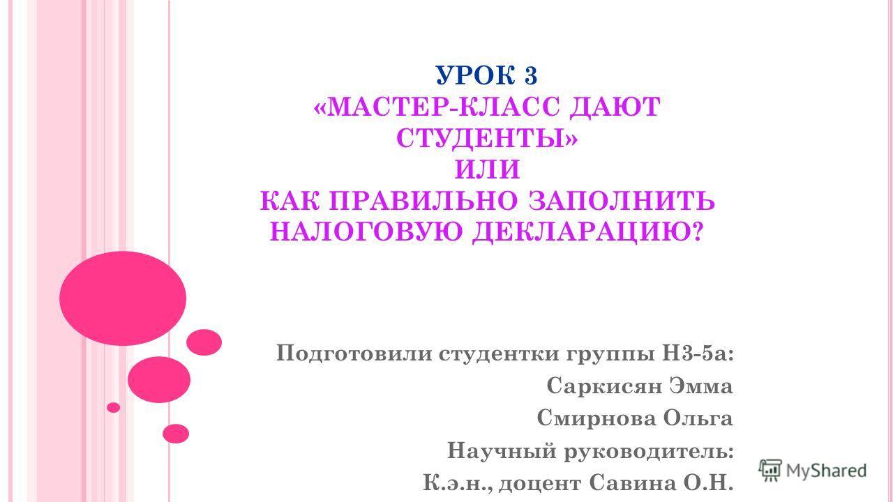 УРОК 3 «МАСТЕР-КЛАСС ДАЮТ СТУДЕНТЫ» ИЛИ КАК ПРАВИЛЬНО ЗАПОЛНИТЬ НАЛОГОВУЮ ДЕКЛАРАЦИЮ? Подготовили студентки группы Н3-5а: Саркисян Эмма Смирнова Ольга Научный руководитель: К.э.н., доцент Савина О.Н.