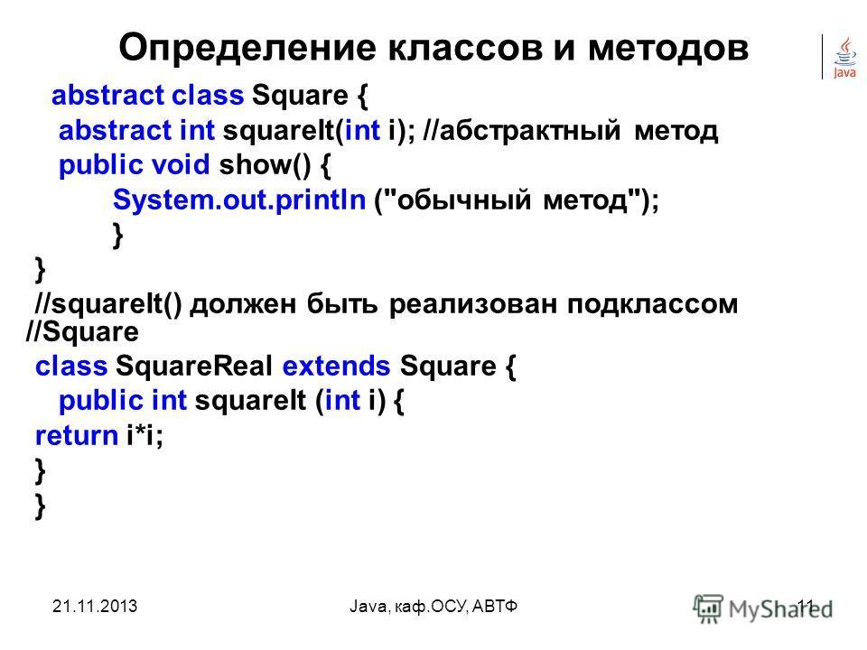 21.11.2013Java, каф.ОСУ, АВТФ10 Определение классов и методов В Java используется также понятие абстрактный класс. С их помощью можно объявлять классы, реализованные лишь частично, полная реализация осуществляется в потомках – расширениях класса Испо
