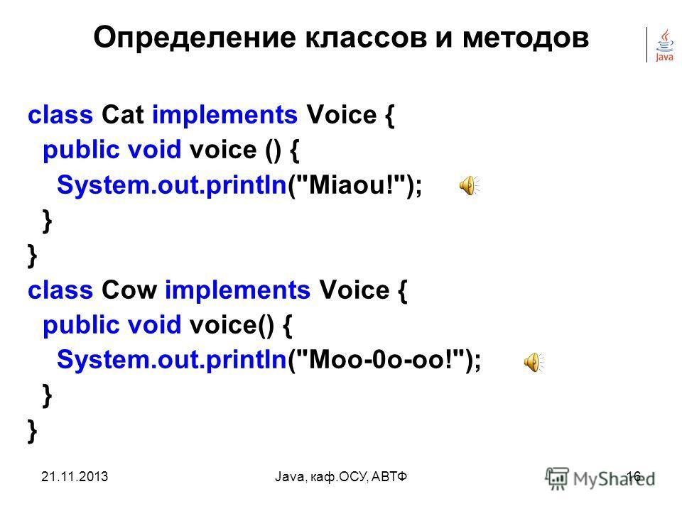 21.11.2013Java, каф.ОСУ, АВТФ15 Определение классов и методов interface Voice { void voice(); } class Dog implements Voice { public void voice () { System.out.println(Gav-gav!); } }