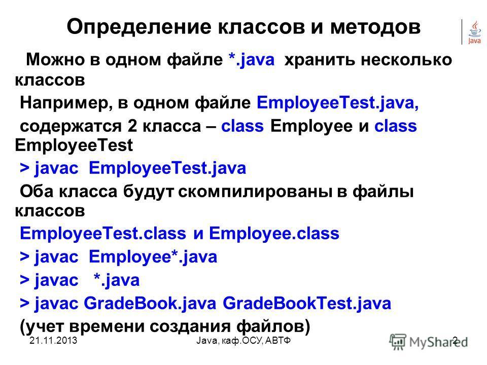 21.11.2013Java, каф.ОСУ, АВТФ1 Определение классов и методов Java- программа состоит из объектов различных классов, взаимодействующих друг с другом. Каждое определение Java-класса, как правило, должно быть в отдельном файле, например MyClass.java и м