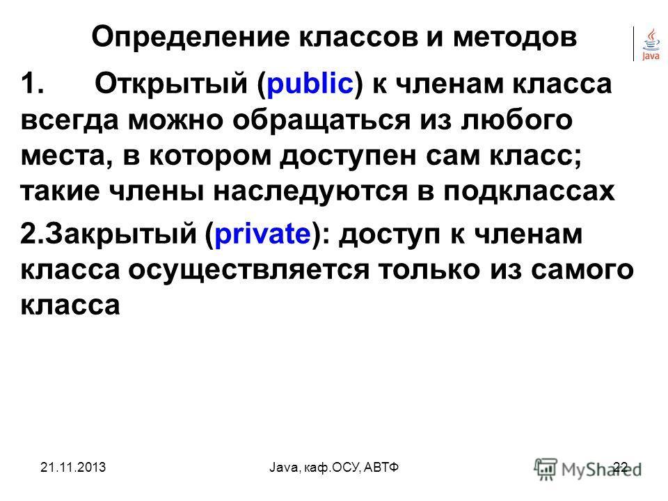 21.11.2013Java, каф.ОСУ, АВТФ21 Определение классов и методов Четыре уровня доступа 1.public 2.private 3.protected 4.если не указан ни один из этих трех типов, то уровень доступа определяется по умолчанию (default) иногда его называют пакетным.