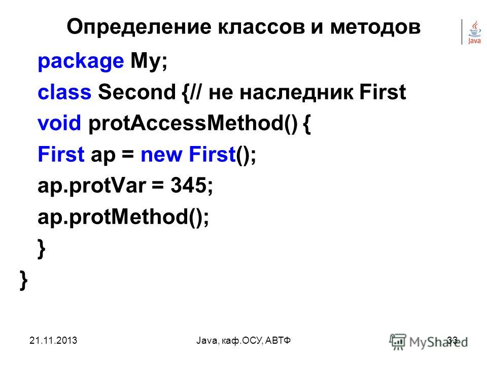 21.11.2013Java, каф.ОСУ, АВТФ32 Определение классов и методов package My; class First{ protected int protVar; protected void protMethod() { System.out.println(protMeth called!); } }