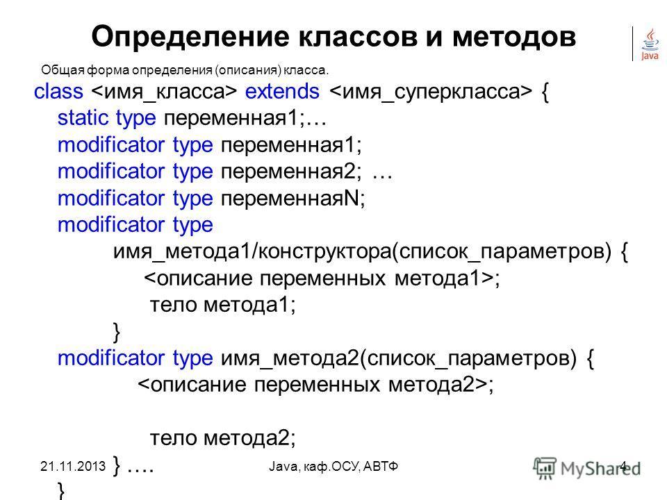 21.11.2013Java, каф.ОСУ, АВТФ3 Определение классов и методов Классэто АТД для создания объекта. Класс определяет структуру объекта и его методы, образующие функциональный интерфейс. В процессе выполнения Java-программы система использует определения