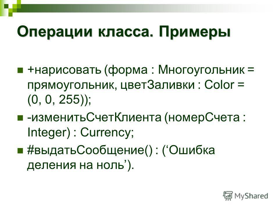 Операции класса. Примеры +нарисовать (форма : Многоугольник = прямоугольник, цветЗаливки : Color = (0, 0, 255)); -изменитьСчетКлиента (номерСчета : Integer) : Currency; #выдатьСообщение() : (Ошибка деления на ноль).