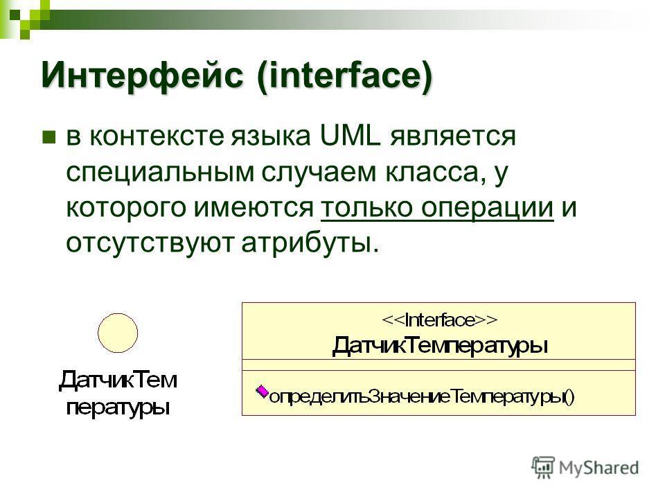 Интерфейс (interface) в контексте языка UML является специальным случаем класса, у которого имеются только операции и отсутствуют атрибуты.