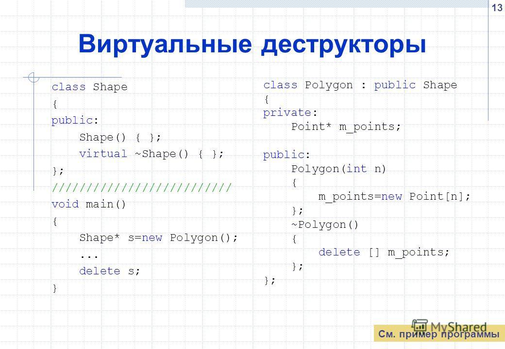 13 Виртуальные деструкторы class Shape { public: Shape() { }; virtual ~Shape() { }; }; ////////////////////////// void main() { Shape* s=new Polygon();... delete s; } class Polygon : public Shape { private: Point* m_points; public: Polygon(int n) { m