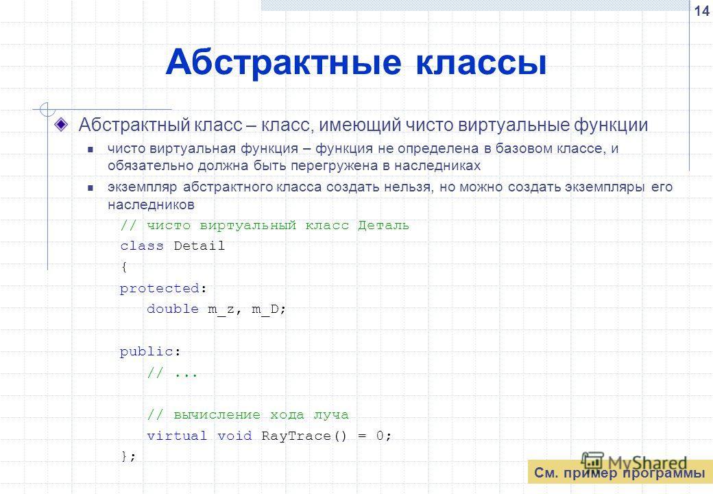 14 Абстрактные классы Абстрактный класс – класс, имеющий чисто виртуальные функции чисто виртуальная функция – функция не определена в базовом классе, и обязательно должна быть перегружена в наследниках экземпляр абстрактного класса создать нельзя, н