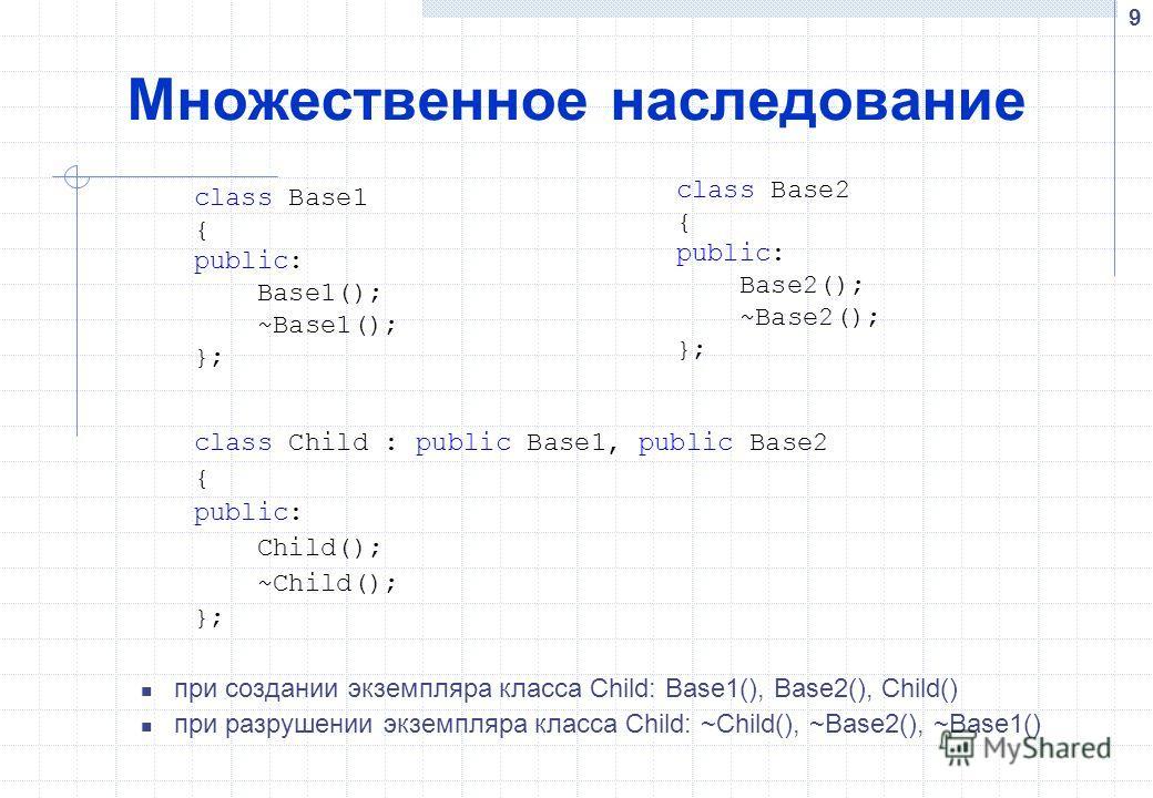 9 Множественное наследование class Child : public Base1, public Base2 { public: Child(); ~Child(); }; при создании экземпляра класса Child: Base1(), Base2(), Child() при разрушении экземпляра класса Child: ~Child(), ~Base2(), ~Base1() class Base1 { p
