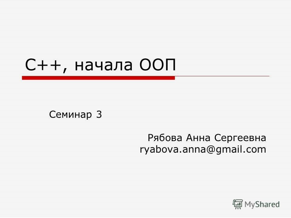 С++, начала ООП Семинар 3 Рябова Анна Сергеевна ryabova.anna@gmail.com