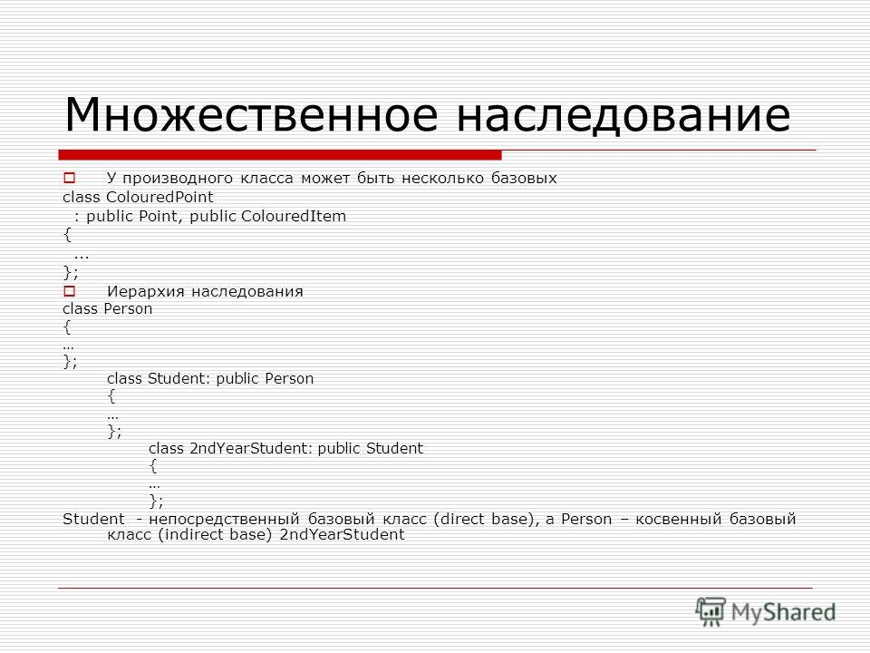 Множественное наследование У производного класса может быть несколько базовых class ColouredPoint : public Point, public ColouredItem {... }; Иерархия наследования class Person { … }; class Student: public Person { … }; class 2ndYearStudent: public S