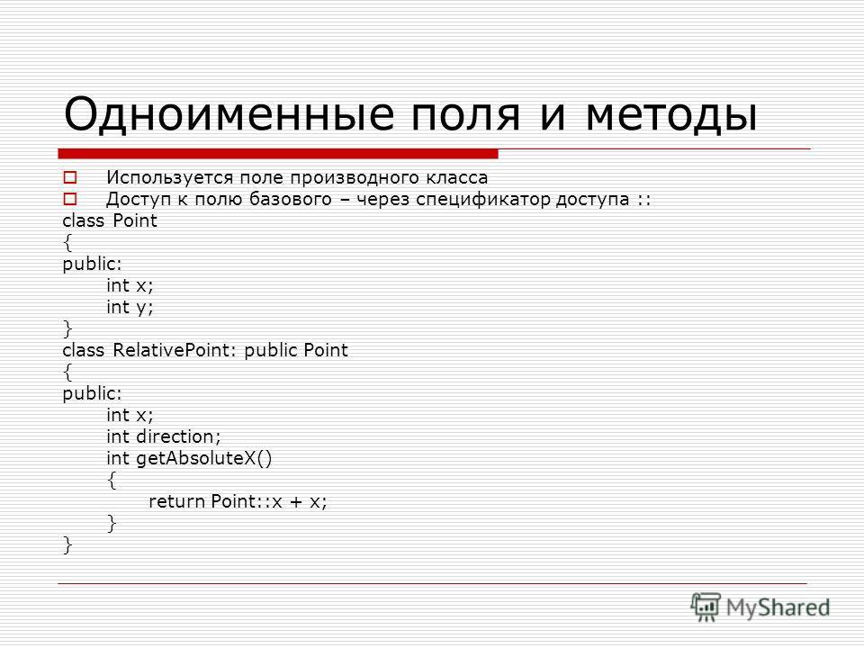 Одноименные поля и методы Используется поле производного класса Доступ к полю базового – через спецификатор доступа :: class Point { public: int x; int y; } class RelativePoint: public Point { public: int x; int direction; int getAbsoluteX() { return